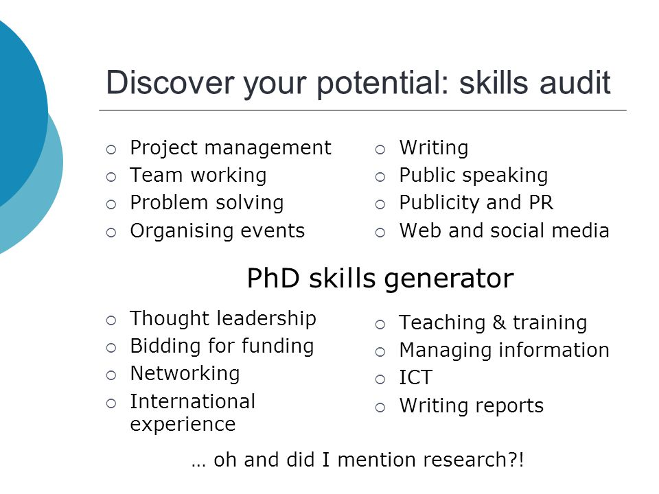 Discover your potential: skills audit  Project management  Team working  Problem solving  Organising events  Writing  Public speaking  Publicity and PR  Web and social media  Thought leadership  Bidding for funding  Networking  International experience  Teaching & training  Managing information  ICT  Writing reports PhD skills generator … oh and did I mention research !