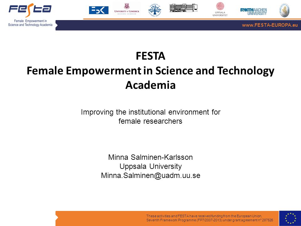 www.FESTA-EUROPA.eu These activities and FESTA have received funding from the European Union, Seventh Framework Programme (FP7/2007-2013) under grant agreement n° 287526 FESTA Female Empowerment in Science and Technology Academia Improving the institutional environment for female researchers Minna Salminen-Karlsson Uppsala University Minna.Salminen@uadm.uu.se