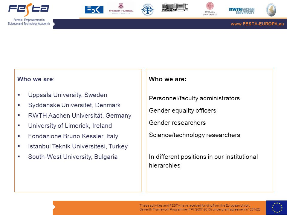 www.FESTA-EUROPA.eu These activities and FESTA have received funding from the European Union, Seventh Framework Programme (FP7/2007-2013) under grant agreement n° 287526 Who we are:  Uppsala University, Sweden  Syddanske Universitet, Denmark  RWTH Aachen Universität, Germany  University of Limerick, Ireland  Fondazione Bruno Kessler, Italy  Istanbul Teknik Universitesi, Turkey  South-West University, Bulgaria Who we are: Personnel/faculty administrators Gender equality officers Gender researchers Science/technology researchers In different positions in our institutional hierarchies