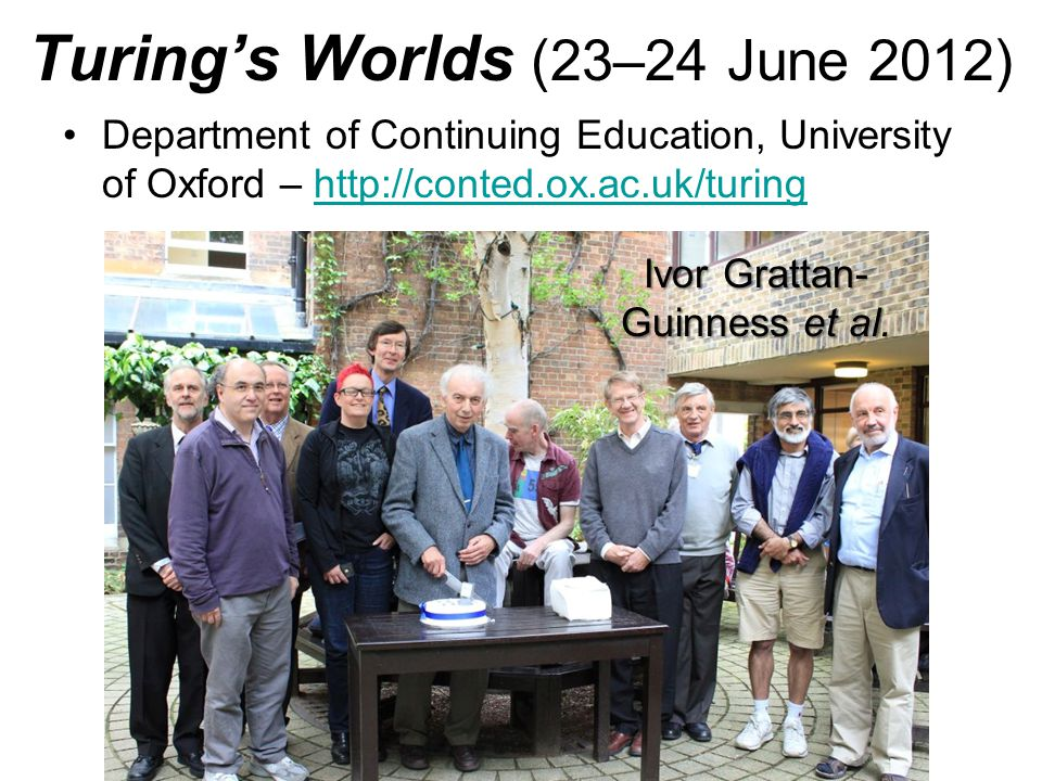 Turing's Worlds (23–24 June 2012) Department of Continuing Education, University of Oxford – http://conted.ox.ac.uk/turinghttp://conted.ox.ac.uk/turing Ivor Grattan- Guinness et al.