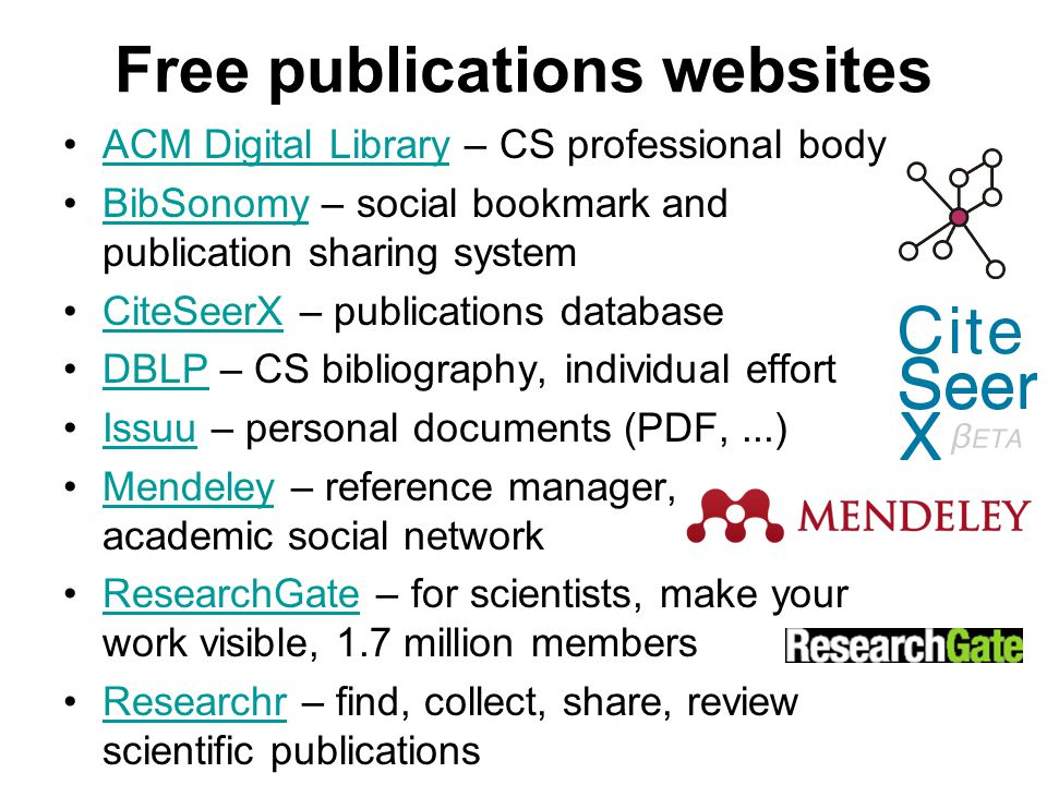 Free publications websites ACM Digital Library – CS professional bodyACM Digital Library BibSonomy – social bookmark and publication sharing systemBibSonomy CiteSeerX – publications databaseCiteSeerX DBLP – CS bibliography, individual effortDBLP Issuu – personal documents (PDF,...)Issuu Mendeley – reference manager, academic social networkMendeley ResearchGate – for scientists, make your work visible, 1.7 million membersResearchGate Researchr – find, collect, share, review scientific publicationsResearchr