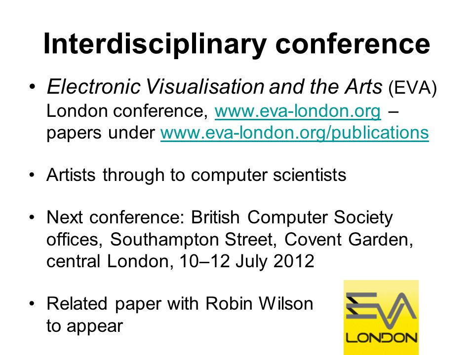 Interdisciplinary conference Electronic Visualisation and the Arts (EVA) London conference, www.eva-london.org – papers under www.eva-london.org/publicationswww.eva-london.orgwww.eva-london.org/publications Artists through to computer scientists Next conference: British Computer Society offices, Southampton Street, Covent Garden, central London, 10–12 July 2012 Related paper with Robin Wilson to appear