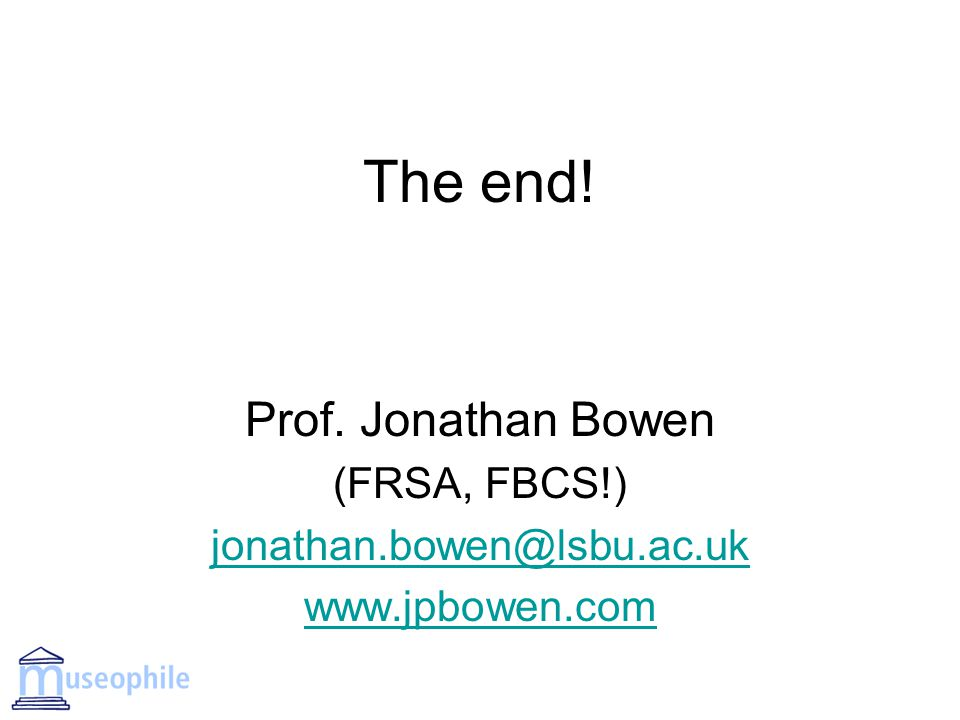 The end! Prof. Jonathan Bowen (FRSA, FBCS!) jonathan.bowen@lsbu.ac.uk www.jpbowen.com