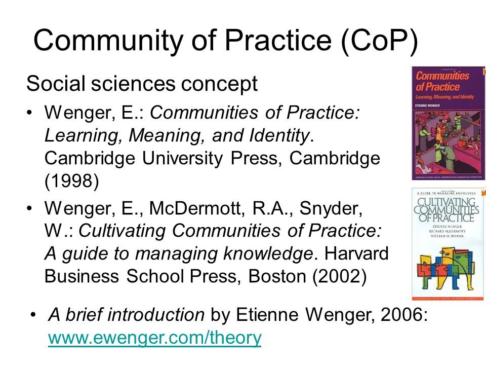 Community of Practice (CoP) Social sciences concept Wenger, E.: Communities of Practice: Learning, Meaning, and Identity.