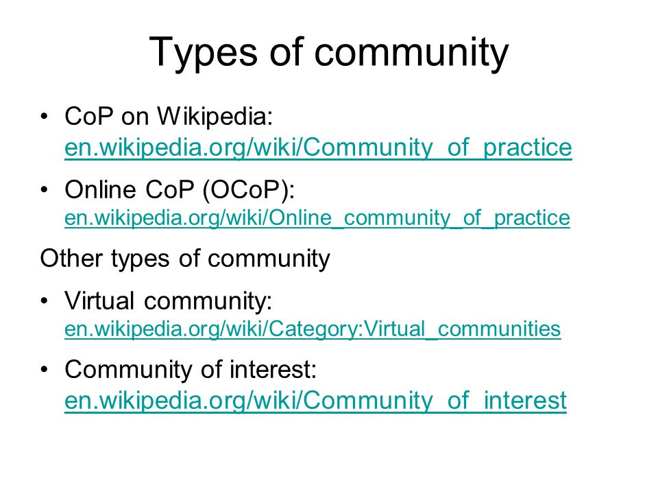 Types of community CoP on Wikipedia: en.wikipedia.org/wiki/Community_of_practice en.wikipedia.org/wiki/Community_of_practice Online CoP (OCoP): en.wikipedia.org/wiki/Online_community_of_practice en.wikipedia.org/wiki/Online_community_of_practice Other types of community Virtual community: en.wikipedia.org/wiki/Category:Virtual_communities en.wikipedia.org/wiki/Category:Virtual_communities Community of interest: en.wikipedia.org/wiki/Community_of_interest en.wikipedia.org/wiki/Community_of_interest