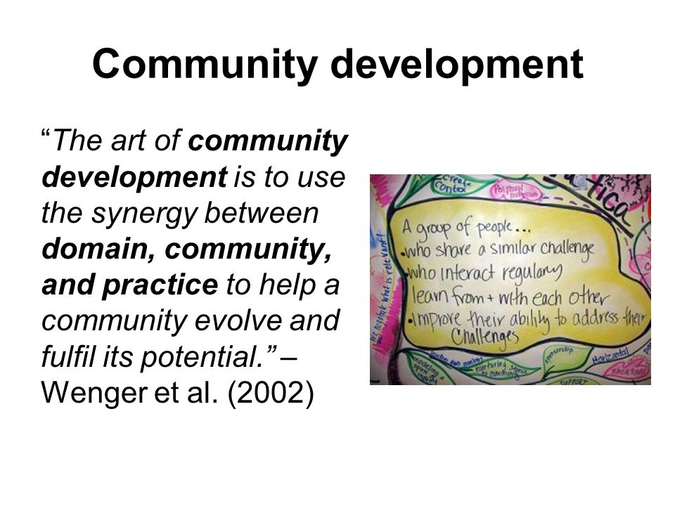 Community development The art of community development is to use the synergy between domain, community, and practice to help a community evolve and fulfil its potential. – Wenger et al.