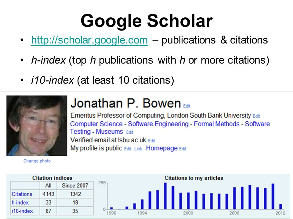 Google Scholar http://scholar.google.com – publications & citationshttp://scholar.google.com h-index (top h publications with h or more citations) i10-index (at least 10 citations)