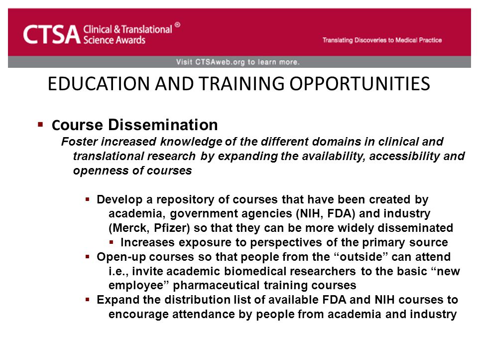 EDUCATION AND TRAINING OPPORTUNITIES  C ourse Dissemination Foster increased knowledge of the different domains in clinical and translational research by expanding the availability, accessibility and openness of courses  Develop a repository of courses that have been created by academia, government agencies (NIH, FDA) and industry (Merck, Pfizer) so that they can be more widely disseminated  Increases exposure to perspectives of the primary source  Open-up courses so that people from the outside can attend i.e., invite academic biomedical researchers to the basic new employee pharmaceutical training courses  Expand the distribution list of available FDA and NIH courses to encourage attendance by people from academia and industry