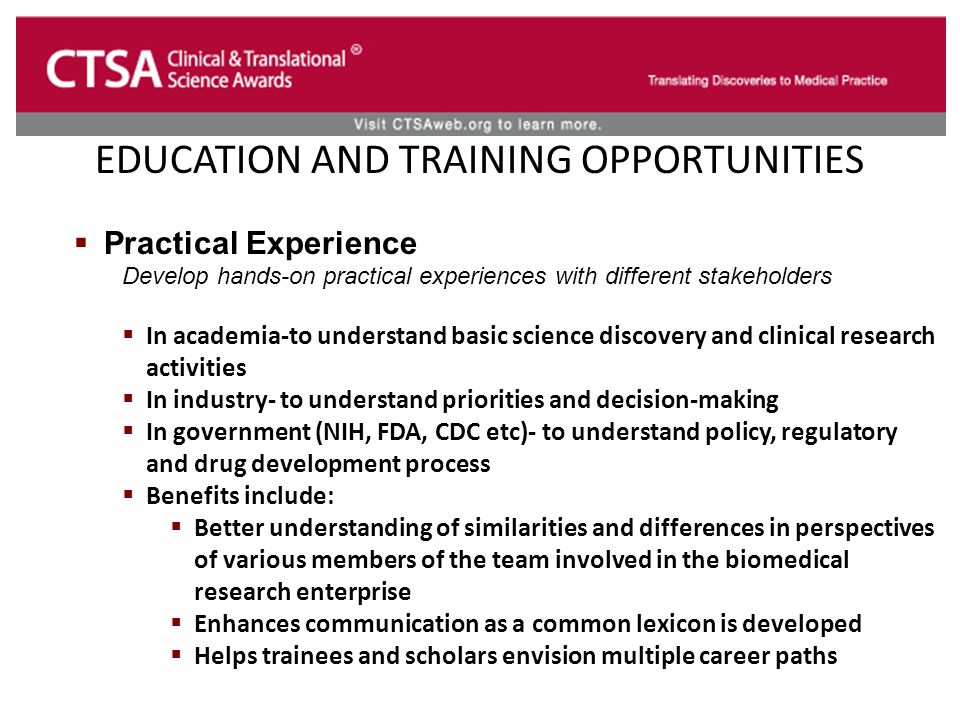 EDUCATION AND TRAINING OPPORTUNITIES  Practical Experience Develop hands-on practical experiences with different stakeholders  In academia-to understand basic science discovery and clinical research activities  In industry- to understand priorities and decision-making  In government (NIH, FDA, CDC etc)- to understand policy, regulatory and drug development process  Benefits include:  Better understanding of similarities and differences in perspectives of various members of the team involved in the biomedical research enterprise  Enhances communication as a common lexicon is developed  Helps trainees and scholars envision multiple career paths