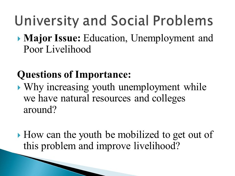  Major Issue: Education, Unemployment and Poor Livelihood Questions of Importance:  Why increasing youth unemployment while we have natural resources and colleges around.