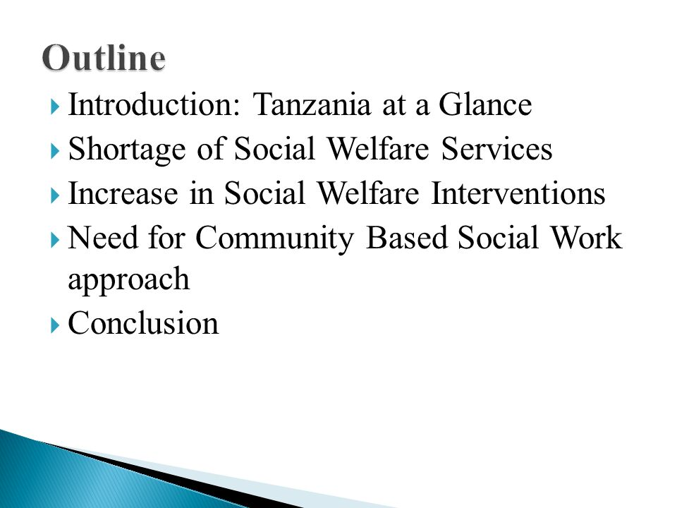  Introduction: Tanzania at a Glance  Shortage of Social Welfare Services  Increase in Social Welfare Interventions  Need for Community Based Social Work approach  Conclusion