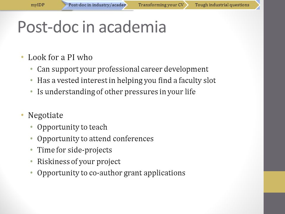 Post-doc in academia Look for a PI who Can support your professional career development Has a vested interest in helping you find a faculty slot Is understanding of other pressures in your life Negotiate Opportunity to teach Opportunity to attend conferences Time for side-projects Riskiness of your project Opportunity to co-author grant applications myIDPPost-doc in industry/academiaTransforming your CVTough industrial questions