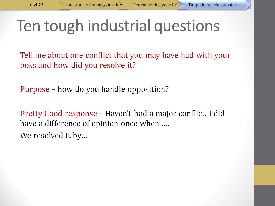 Ten tough industrial questions Tell me about one conflict that you may have had with your boss and how did you resolve it.