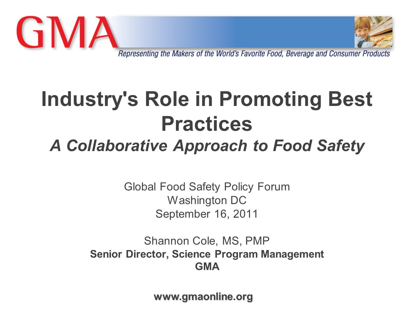 www.gmaonline.org Industry s Role in Promoting Best Practices A Collaborative Approach to Food Safety Global Food Safety Policy Forum Washington DC September 16, 2011 Shannon Cole, MS, PMP Senior Director, Science Program Management GMA