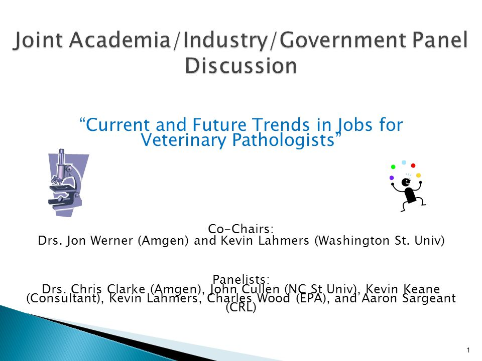 """""""Current and Future Trends in Jobs for Veterinary Pathologists"""" Co-Chairs: Drs. Jon Werner (Amgen) and Kevin Lahmers (Washington St. Univ) Panelists:"""
