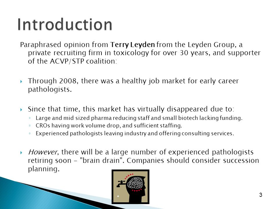 3 Paraphrased opinion from Terry Leyden from the Leyden Group, a private recruiting firm in toxicology for over 30 years, and supporter of the ACVP/STP coalition:  Through 2008, there was a healthy job market for early career pathologists.