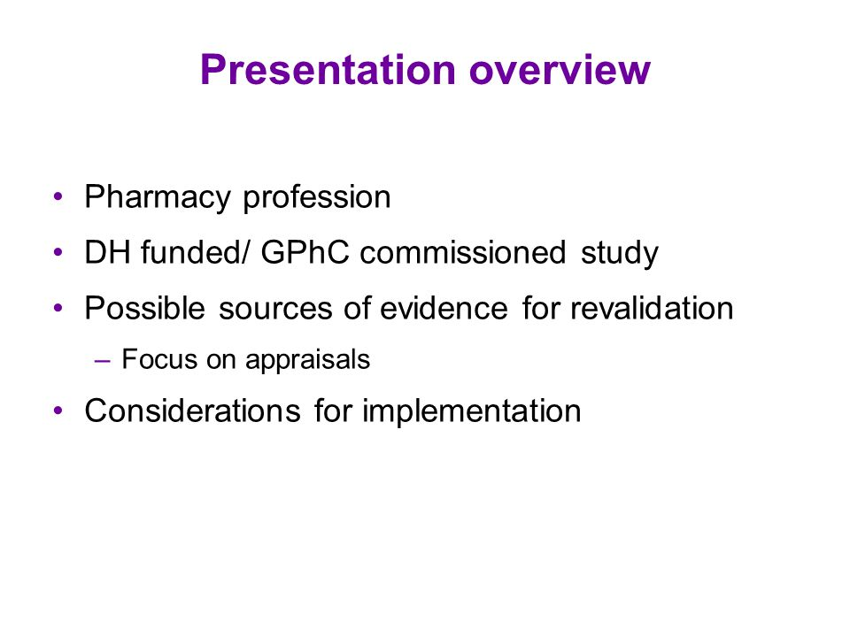 Presentation overview Pharmacy profession DH funded/ GPhC commissioned study Possible sources of evidence for revalidation –Focus on appraisals Considerations for implementation