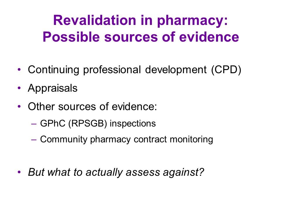 Revalidation in pharmacy: Possible sources of evidence Continuing professional development (CPD) Appraisals Other sources of evidence: –GPhC (RPSGB) inspections –Community pharmacy contract monitoring But what to actually assess against