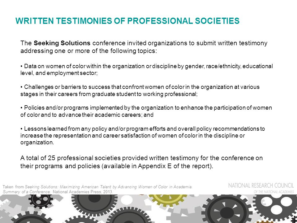 WRITTEN TESTIMONIES OF PROFESSIONAL SOCIETIES The Seeking Solutions conference invited organizations to submit written testimony addressing one or more of the following topics: Data on women of color within the organization or discipline by gender, race/ethnicity, educational level, and employment sector; Challenges or barriers to success that confront women of color in the organization at various stages in their careers from graduate student to working professional; Policies and/or programs implemented by the organization to enhance the participation of women of color and to advance their academic careers; and Lessons learned from any policy and/or program efforts and overall policy recommendations to increase the representation and career satisfaction of women of color in the discipline or organization.