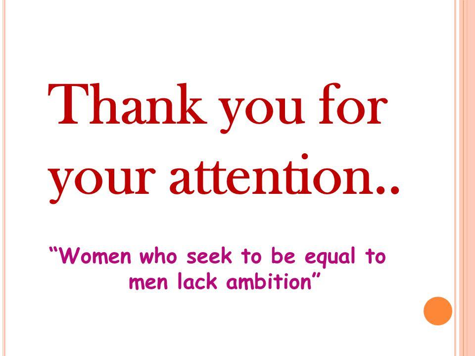 Thank you for your attention.. Women who seek to be equal to men lack ambition