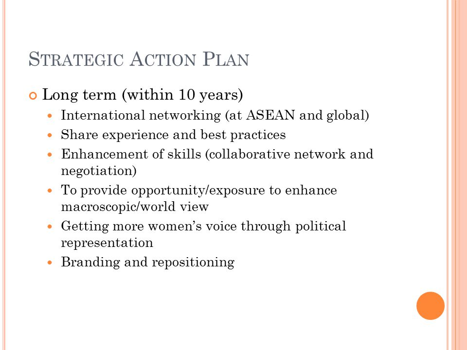 S TRATEGIC A CTION P LAN Long term (within 10 years) International networking (at ASEAN and global) Share experience and best practices Enhancement of skills (collaborative network and negotiation) To provide opportunity/exposure to enhance macroscopic/world view Getting more women's voice through political representation Branding and repositioning