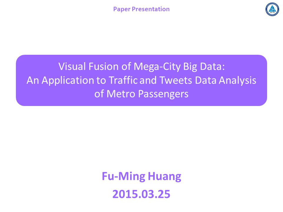 Visual Fusion of Mega-City Big Data: An Application to Traffic and Tweets Data Analysis of Metro Passengers Fu-Ming Huang 2015.03.25 Paper Presentation