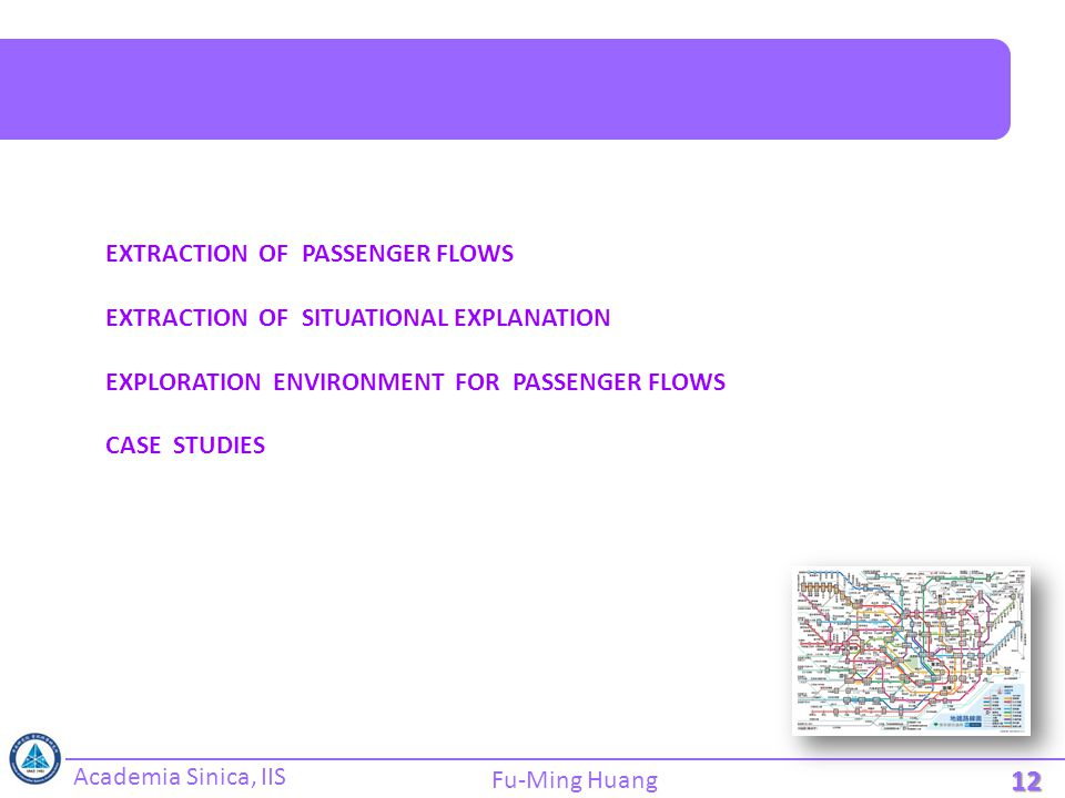 Academia Sinica, IIS Fu-Ming Huang 12 EXTRACTION OF PASSENGER FLOWS EXTRACTION OF SITUATIONAL EXPLANATION EXPLORATION ENVIRONMENT FOR PASSENGER FLOWS CASE STUDIES