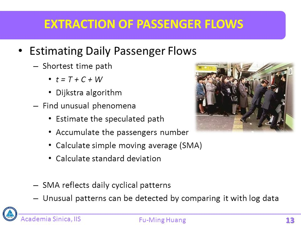 Academia Sinica, IIS Fu-Ming Huang EXTRACTION OF PASSENGER FLOWS Estimating Daily Passenger Flows – Shortest time path t = T + C + W Dijkstra algorith