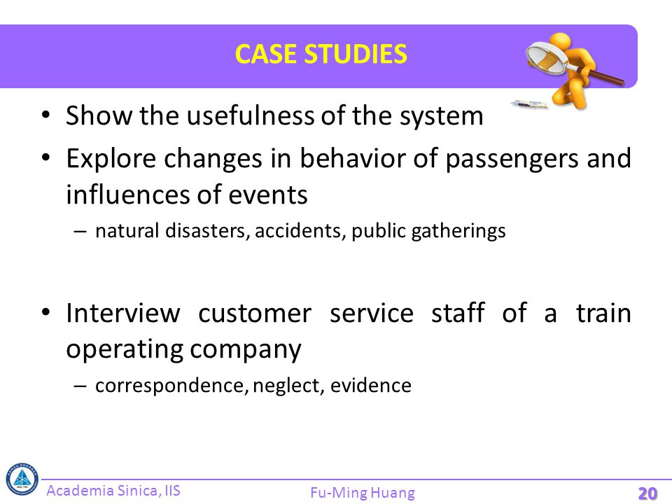 Academia Sinica, IIS Fu-Ming Huang CASE STUDIES Show the usefulness of the system Explore changes in behavior of passengers and influences of events – natural disasters, accidents, public gatherings Interview customer service staff of a train operating company – correspondence, neglect, evidence 20