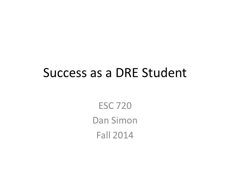 Success as a DRE Student ESC 720 Dan Simon Fall 2014