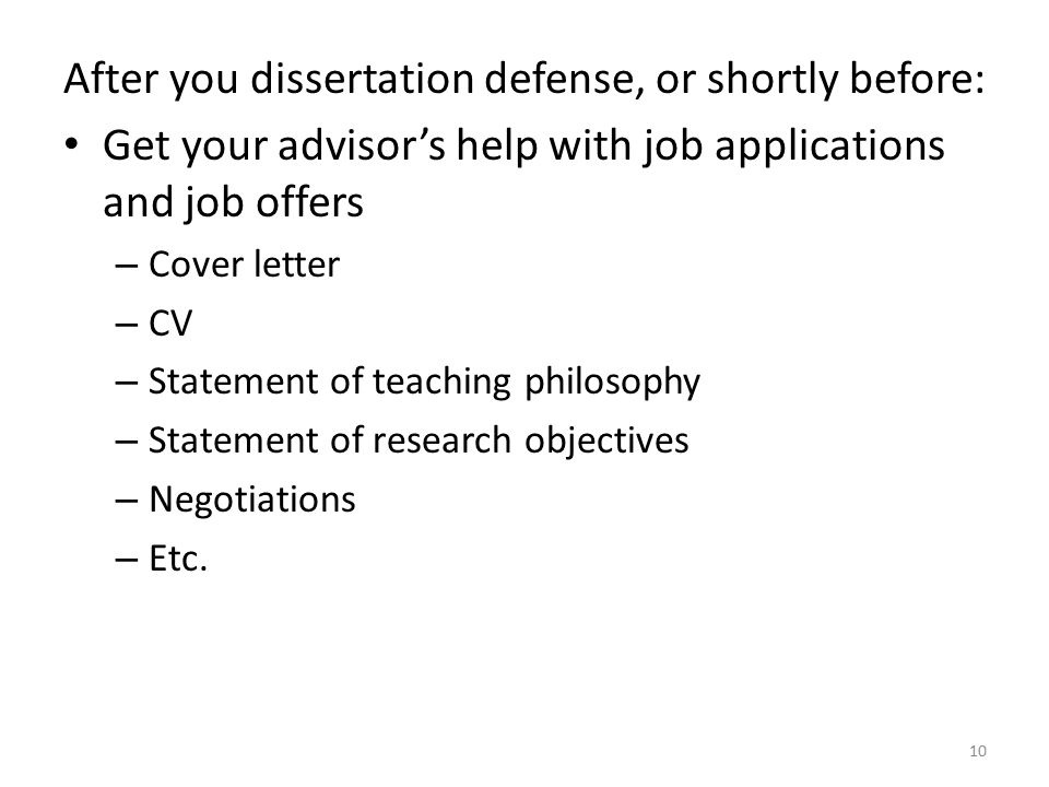 After you dissertation defense, or shortly before: Get your advisor's help with job applications and job offers – Cover letter – CV – Statement of teaching philosophy – Statement of research objectives – Negotiations – Etc.