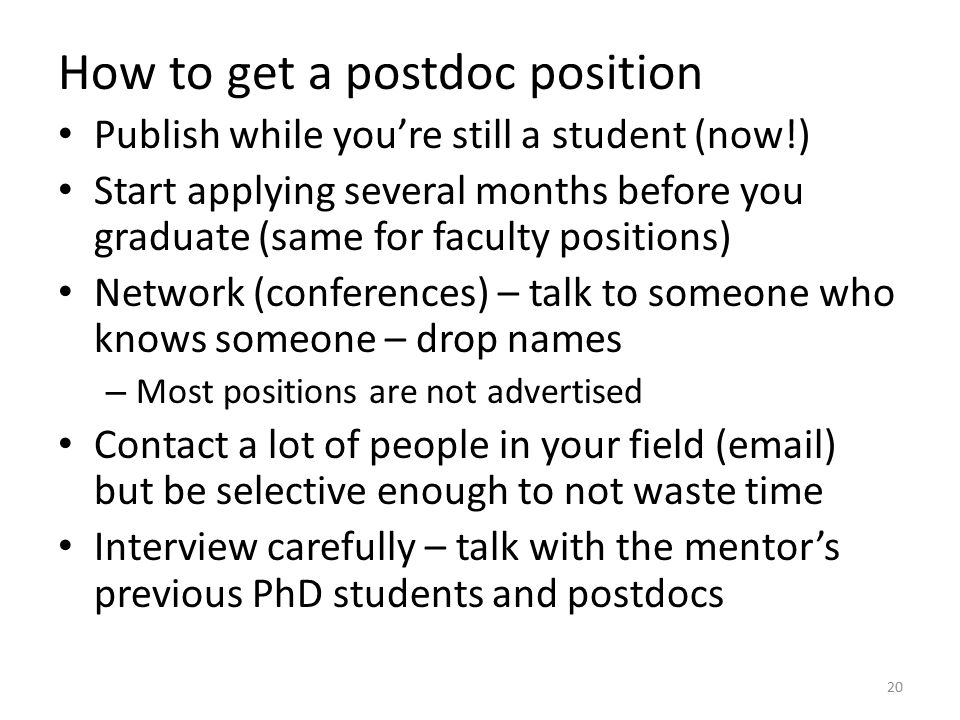 How to get a postdoc position Publish while you're still a student (now!) Start applying several months before you graduate (same for faculty positions) Network (conferences) – talk to someone who knows someone – drop names – Most positions are not advertised Contact a lot of people in your field (email) but be selective enough to not waste time Interview carefully – talk with the mentor's previous PhD students and postdocs 20