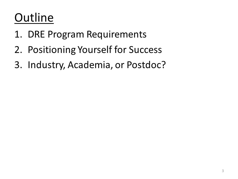 Outline 1.DRE Program Requirements 2.Positioning Yourself for Success 3.Industry, Academia, or Postdoc.