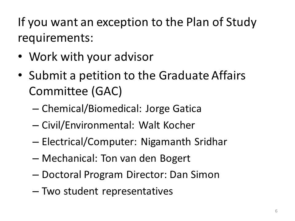 If you want an exception to the Plan of Study requirements: Work with your advisor Submit a petition to the Graduate Affairs Committee (GAC) – Chemical/Biomedical: Jorge Gatica – Civil/Environmental: Walt Kocher – Electrical/Computer: Nigamanth Sridhar – Mechanical: Ton van den Bogert – Doctoral Program Director: Dan Simon – Two student representatives 6