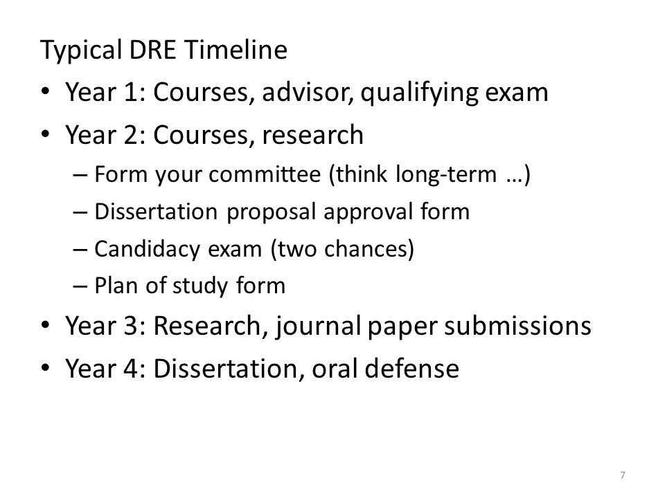 Typical DRE Timeline Year 1: Courses, advisor, qualifying exam Year 2: Courses, research – Form your committee (think long-term …) – Dissertation proposal approval form – Candidacy exam (two chances) – Plan of study form Year 3: Research, journal paper submissions Year 4: Dissertation, oral defense 7