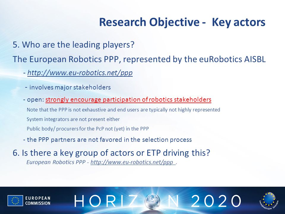 Research Objective - Key actors 5. Who are the leading players? The European Robotics PPP, represented by the euRobotics AISBL - http://www.eu-robotic