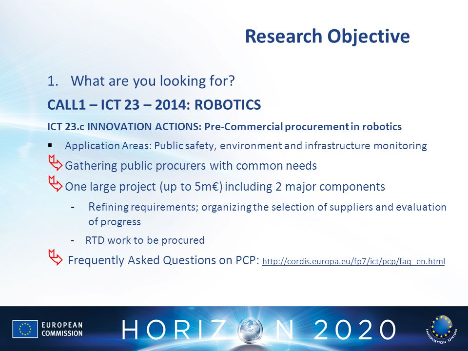 Research Objective 1.What are you looking for? CALL1 – ICT 23 – 2014: ROBOTICS ICT 23.c INNOVATION ACTIONS: Pre-Commercial procurement in robotics  A