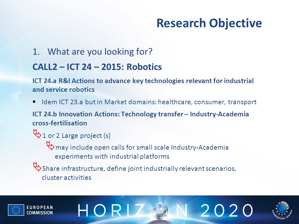 Research Objective 1.What are you looking for? CALL2 – ICT 24 – 2015: Robotics ICT 24.a R&I Actions to advance key technologies relevant for industria