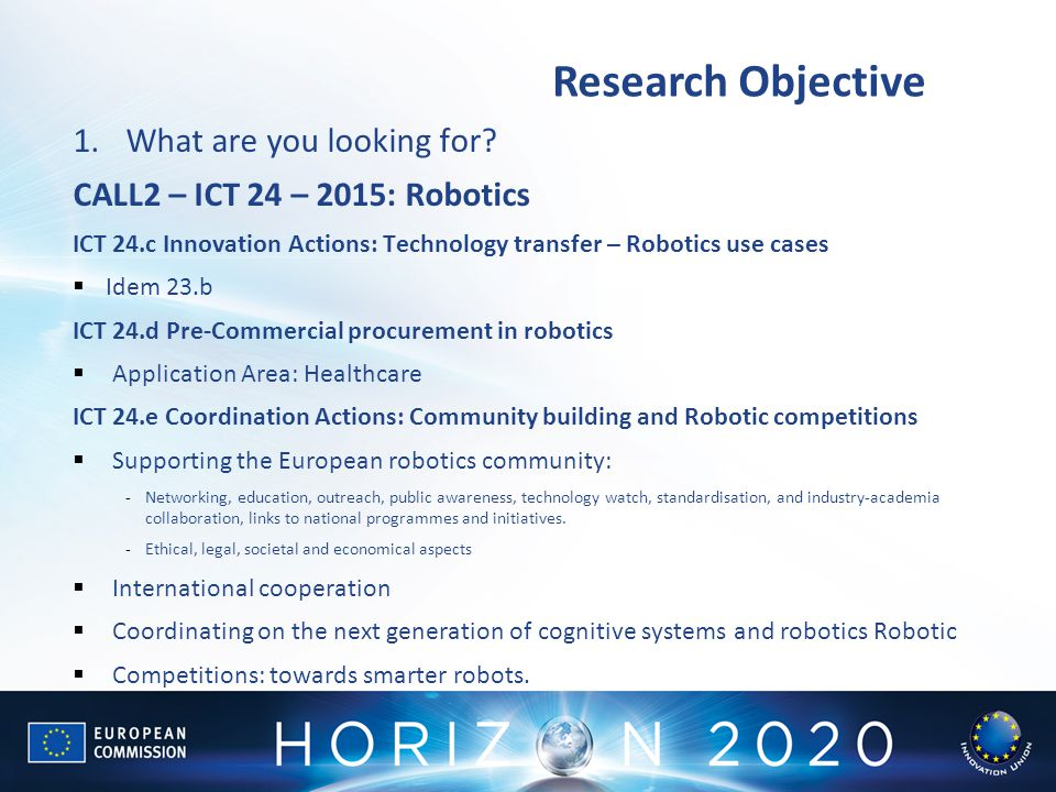 Research Objective 1.What are you looking for? CALL2 – ICT 24 – 2015: Robotics ICT 24.c Innovation Actions: Technology transfer – Robotics use cases 