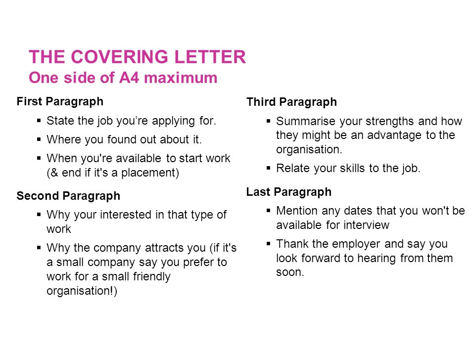 THE COVERING LETTER One side of A4 maximum First Paragraph  State the job you're applying for.  Where you found out about it.  When you're availabl