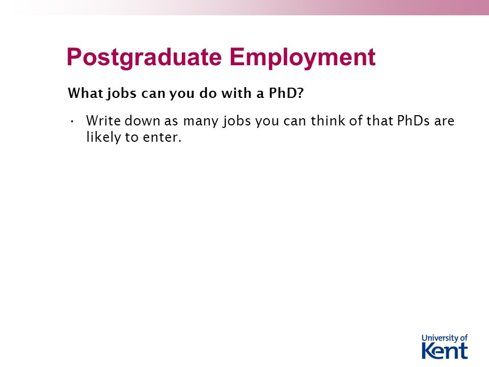 Postgraduate Employment What jobs can you do with a PhD? Write down as many jobs you can think of that PhDs are likely to enter.
