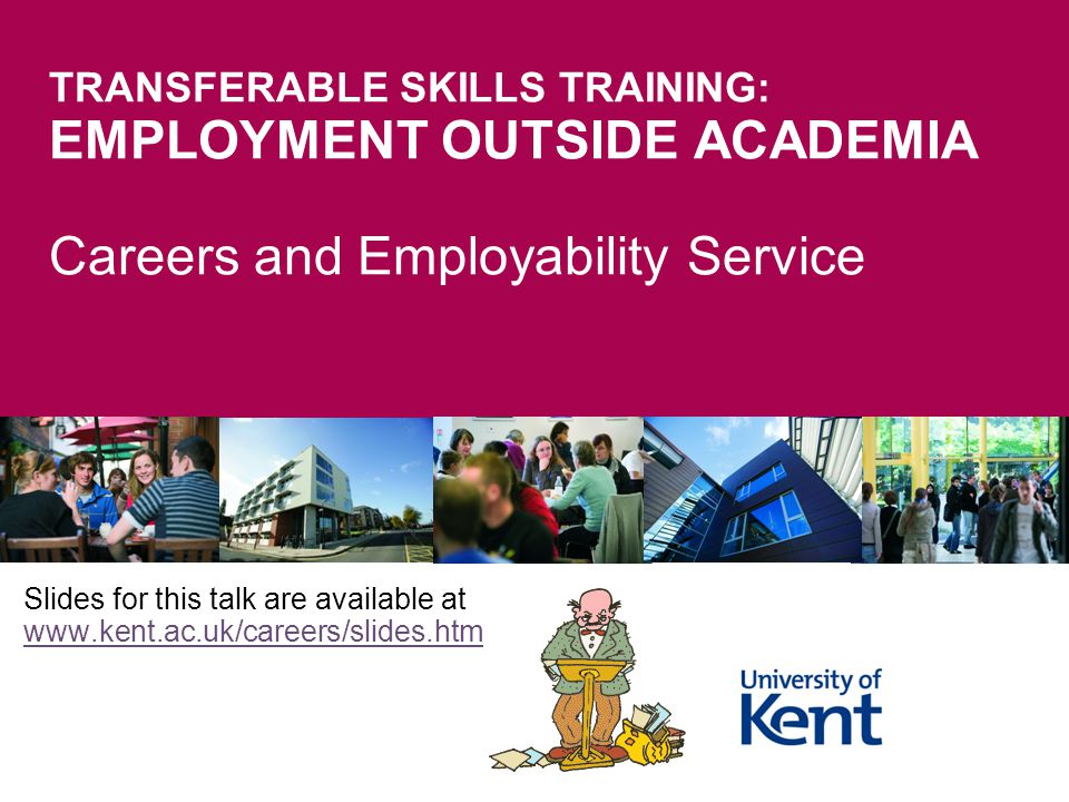 TRANSFERABLE SKILLS TRAINING: EMPLOYMENT OUTSIDE ACADEMIA Careers and Employability Service Slides for this talk are available at www.kent.ac.uk/caree