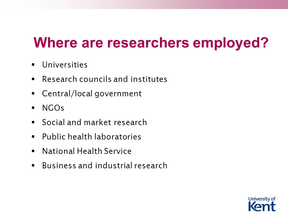 Where are researchers employed?  Universities  Research councils and institutes  Central/local government  NGOs  Social and market research  Pub