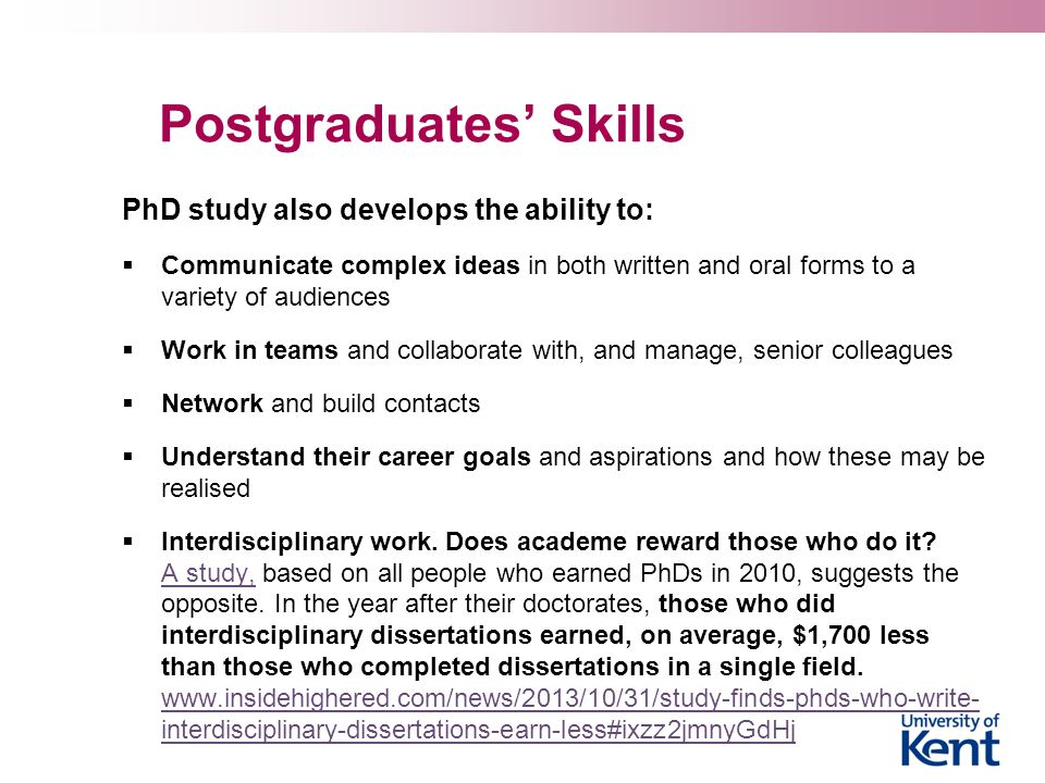 Postgraduates' Skills PhD study also develops the ability to:  Communicate complex ideas in both written and oral forms to a variety of audiences  W