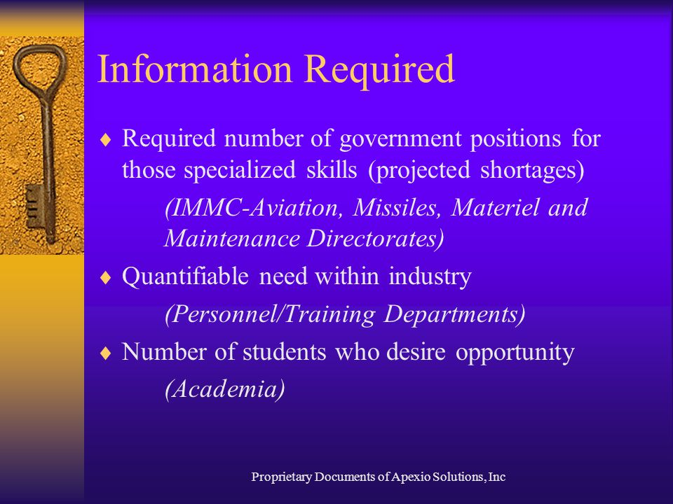 Proprietary Documents of Apexio Solutions, Inc Information Required  Required number of government positions for those specialized skills (projected shortages) (IMMC-Aviation, Missiles, Materiel and Maintenance Directorates)  Quantifiable need within industry (Personnel/Training Departments)  Number of students who desire opportunity (Academia)