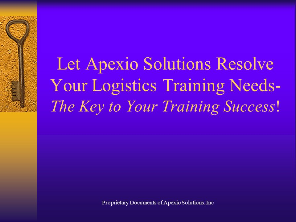 Proprietary Documents of Apexio Solutions, Inc Let Apexio Solutions Resolve Your Logistics Training Needs- The Key to Your Training Success!