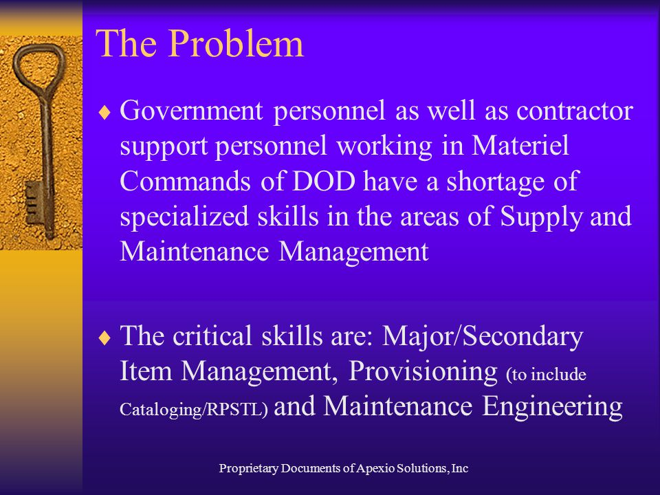 Proprietary Documents of Apexio Solutions, Inc The Problem  Government personnel as well as contractor support personnel working in Materiel Commands of DOD have a shortage of specialized skills in the areas of Supply and Maintenance Management  The critical skills are: Major/Secondary Item Management, Provisioning (to include Cataloging/RPSTL) and Maintenance Engineering