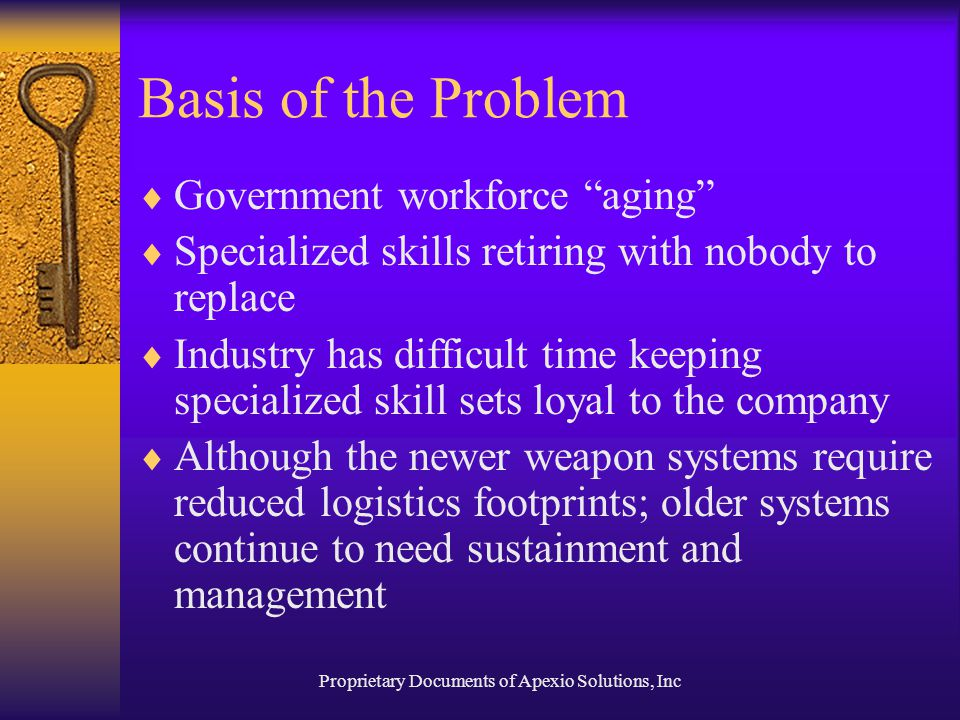Proprietary Documents of Apexio Solutions, Inc Basis of the Problem  Government workforce aging  Specialized skills retiring with nobody to replace  Industry has difficult time keeping specialized skill sets loyal to the company  Although the newer weapon systems require reduced logistics footprints; older systems continue to need sustainment and management