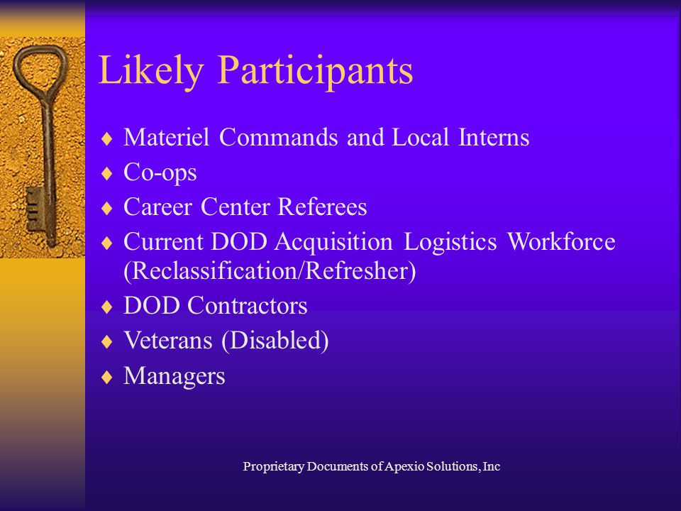 Proprietary Documents of Apexio Solutions, Inc Likely Participants  Materiel Commands and Local Interns  Co-ops  Career Center Referees  Current DOD Acquisition Logistics Workforce (Reclassification/Refresher)  DOD Contractors  Veterans (Disabled)  Managers