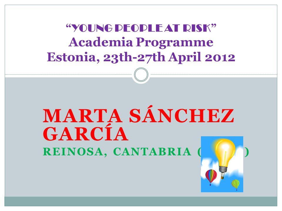 MARTA SÁNCHEZ GARCÍA REINOSA, CANTABRIA (SPAIN) YOUNG PEOPLE AT RISK Academia Programme Estonia, 23th-27th April 2012